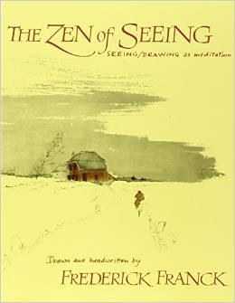 'The Zen of Seeing: seeing/drawing as meditation' written by Frederick Franck